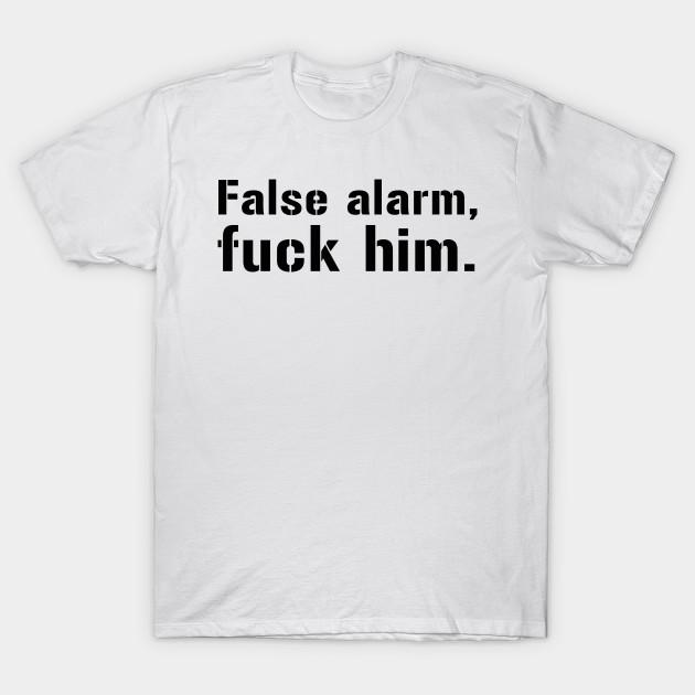 ac026c8e3 False alarm, fuck him funny saying - False Alarm Fuck Him - T-Shirt ...