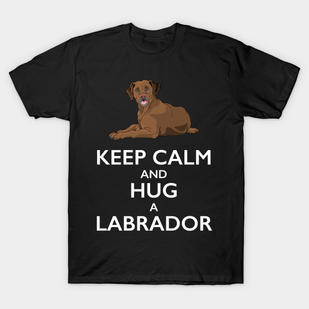 Keep Calm and Hug a Labrador
