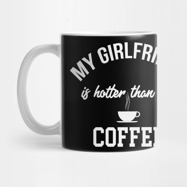 My Girlfriend Is Hotter Than My Coffee Funny Coffee Gifts Mug