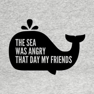The Sea Was Angry That Day My Friends t-shirts
