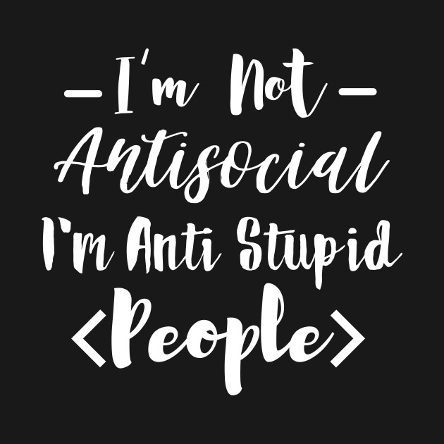 I'm not antisocial I'm anti stupid people