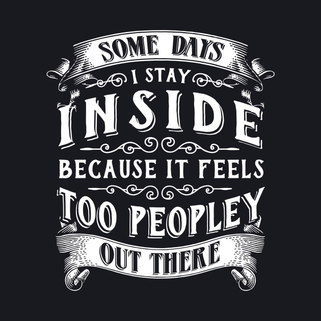 Some Days I Just Stay Inside Because It Feels Too Peopley