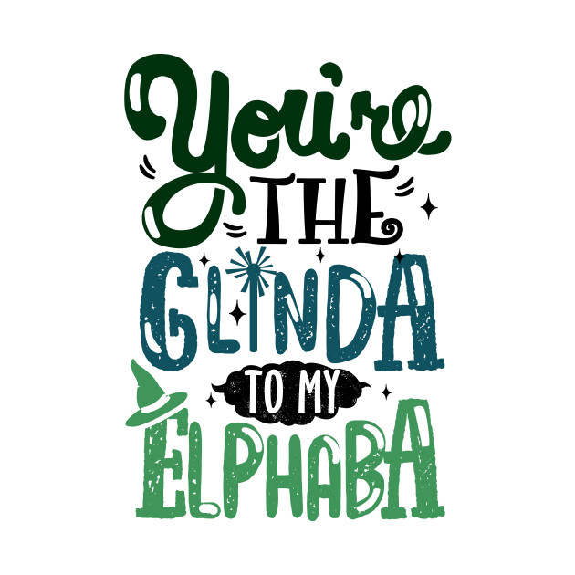 You're the Glinda to my Elphaba