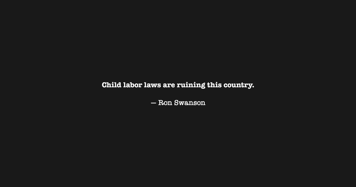 Child Labor Laws Are Ruining This Country Ron Swanson By Bucket