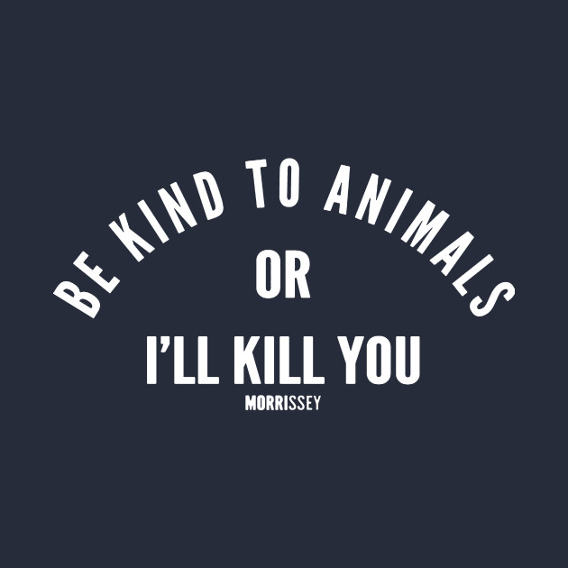 Be Kind To Animals or I'll Kill you Morrisey