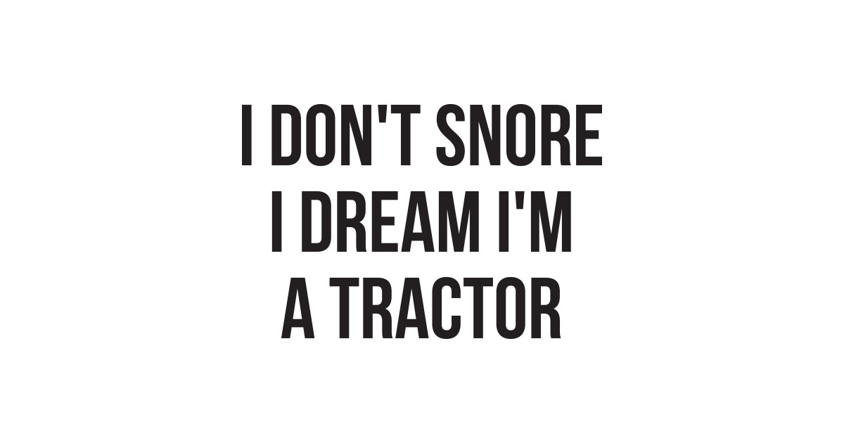 Funny Quotes About Snoring: I Don't Snore I Dream I'm A Tractor Hilarious Quotes