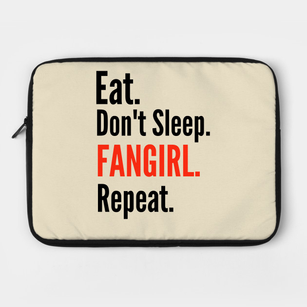 eat, don't sleep, fangirl, repeat.