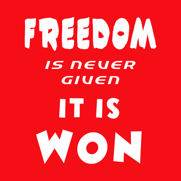 Freedom Is Never Given , It Is Won