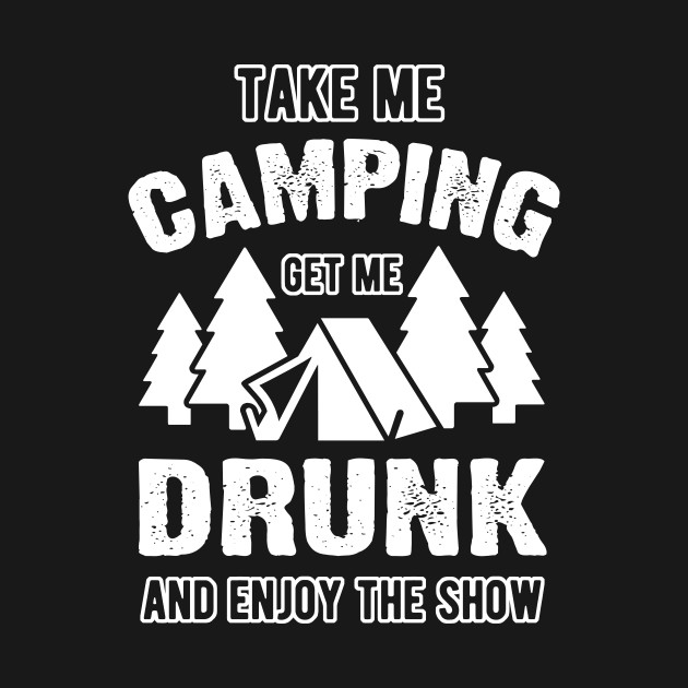 Correctly. take me camping get me drunk will