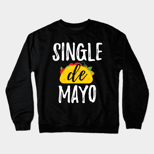 9c5efa55 Single De Mayo Gift Tee Funny Single Cinco De Mayo T Shirt Crewneck  Sweatshirt