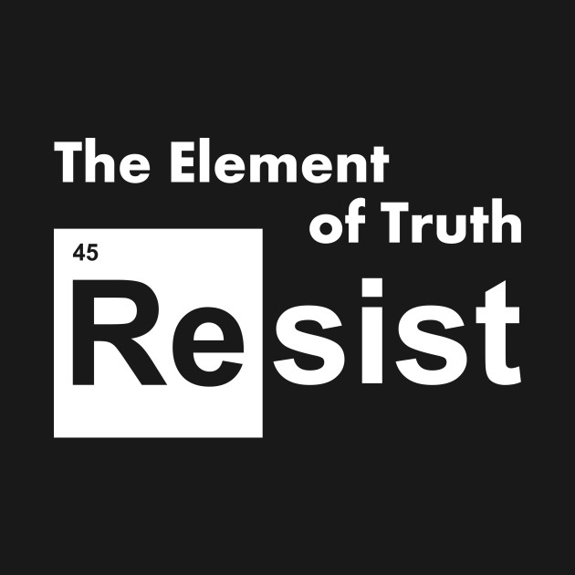 Resist 45 the Element of Truth