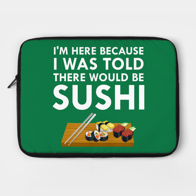 I'm Here Because I Was Told There Would Be Sushi