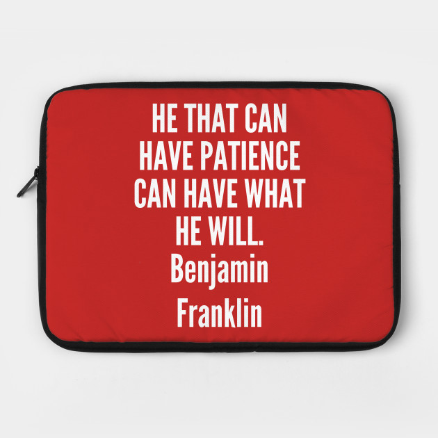 patience - Benjamin Franklin - He that can have patience can have what he will