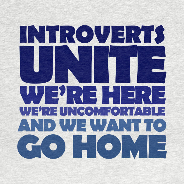 introverts unite! We're here, we're uncomfortable, and we want to go home