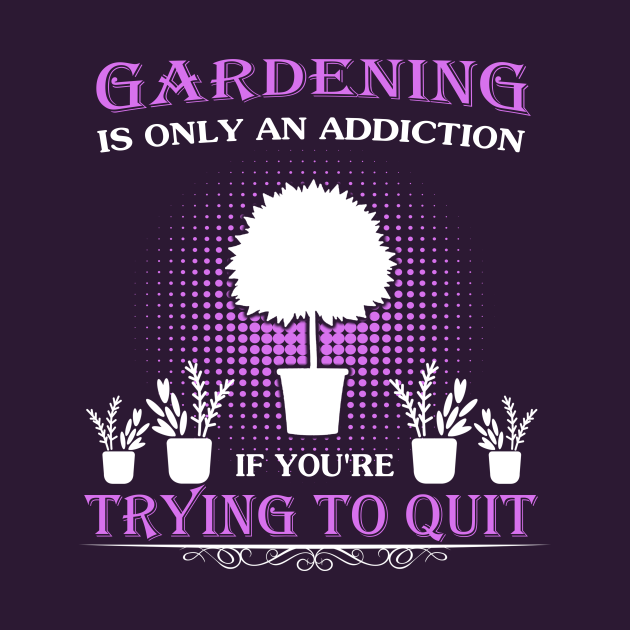 Gardening Is Only An Addiction Gift