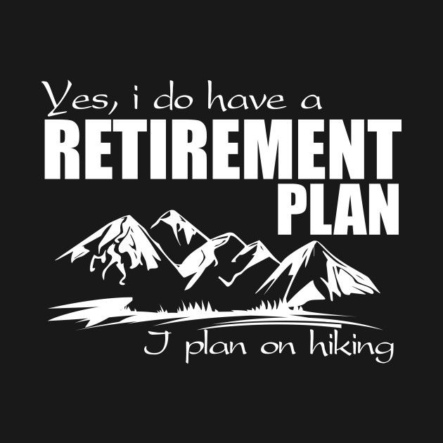 Yes, i do have a retirement plan - I plan on hiking