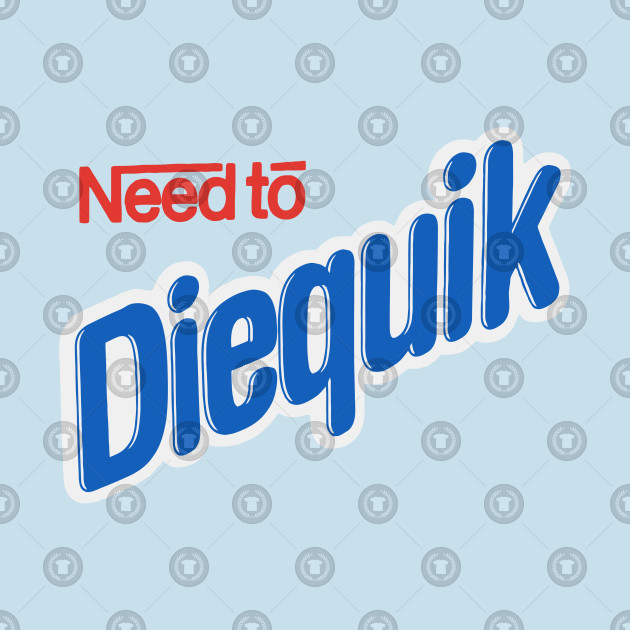 TTeepublic Die Shirt To Diequik Need Quick fy7gIYbvm6