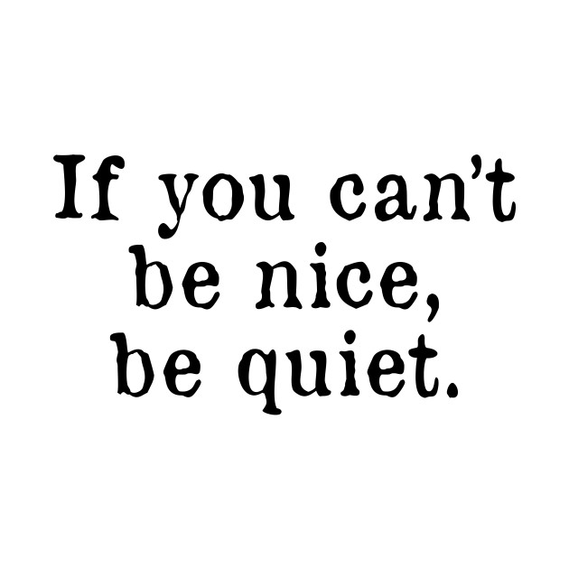if you can t be nice be quiet if you cant be nice be quiet kids