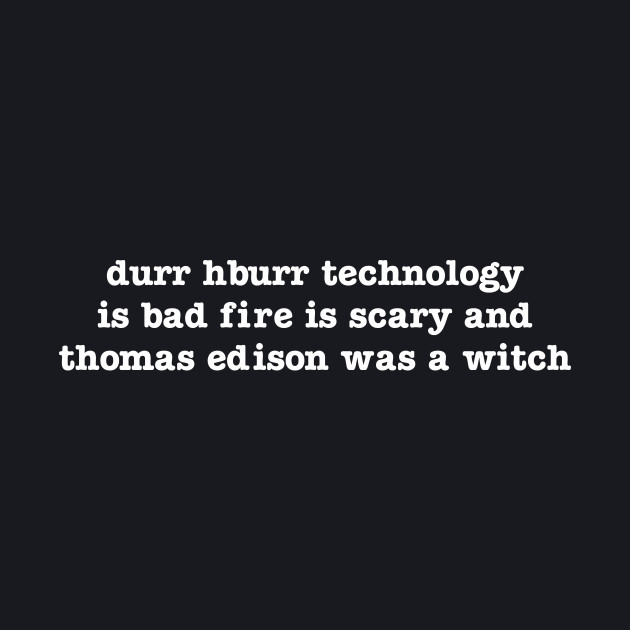 durr hburr technology is bad fire is scary and thomas edison was a witch