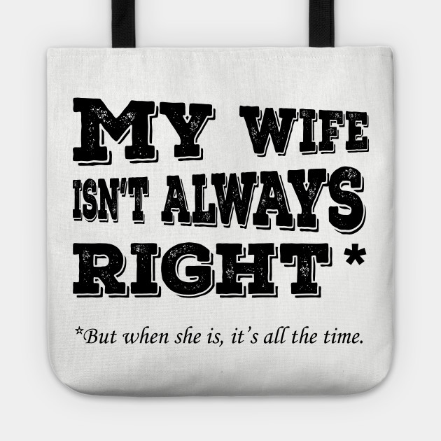 My Wife Isnt Always Right When She Its All The Time