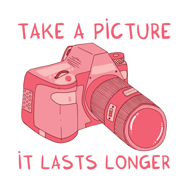 Take a picture, it lasts longer