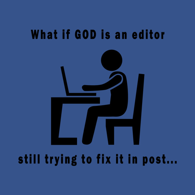 What if GOD is an editor