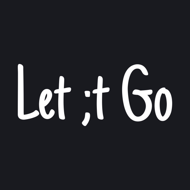 Let ;t go