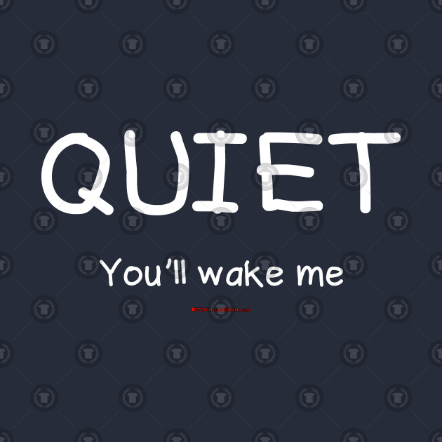 Quiet You'll Wake Me