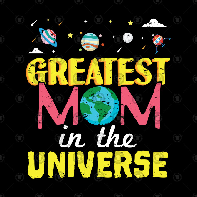 Greatest Mom In The Universe - Gift Mothers Day Mom