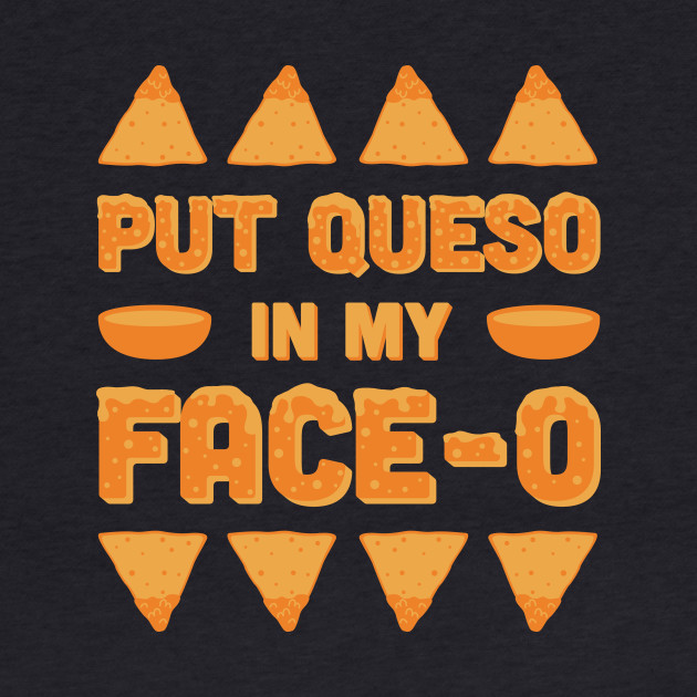 Put Queso In My Face-O