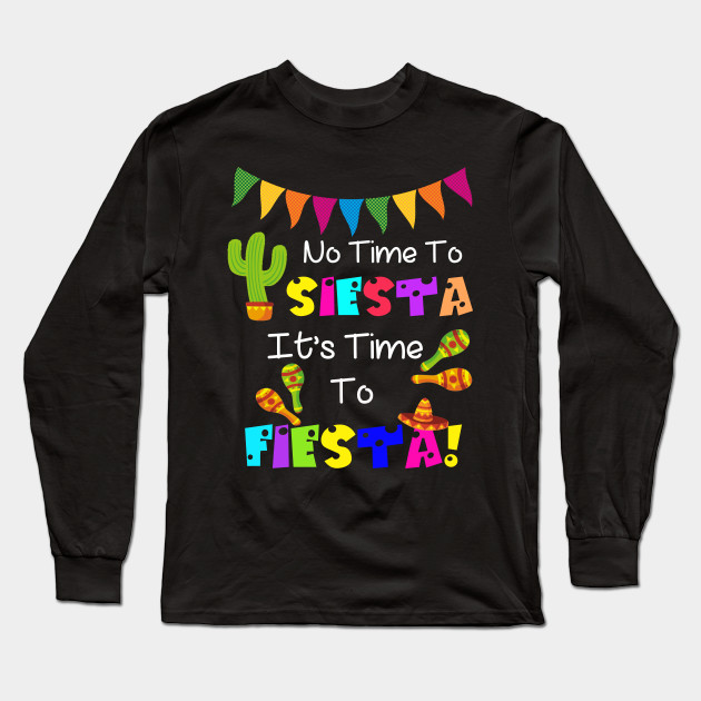 458081b74bc2 No Time To Siesta It's Time To Fiesta Funny Party T-Shirt Long Sleeve T- Shirt