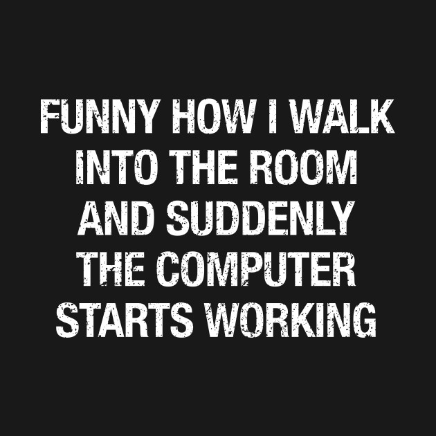 Funny how I walk into the room and the computer starts working Computer repair Shirt
