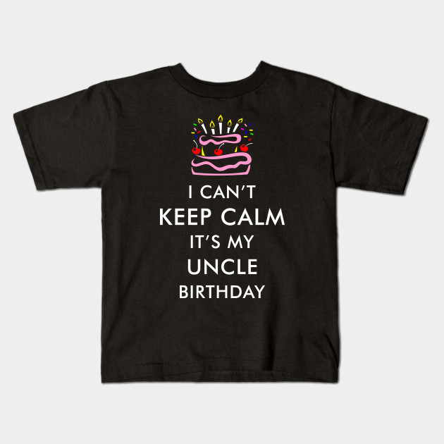 I Cant Keep Calm Its My Uncle Birthday Kids T Shirt