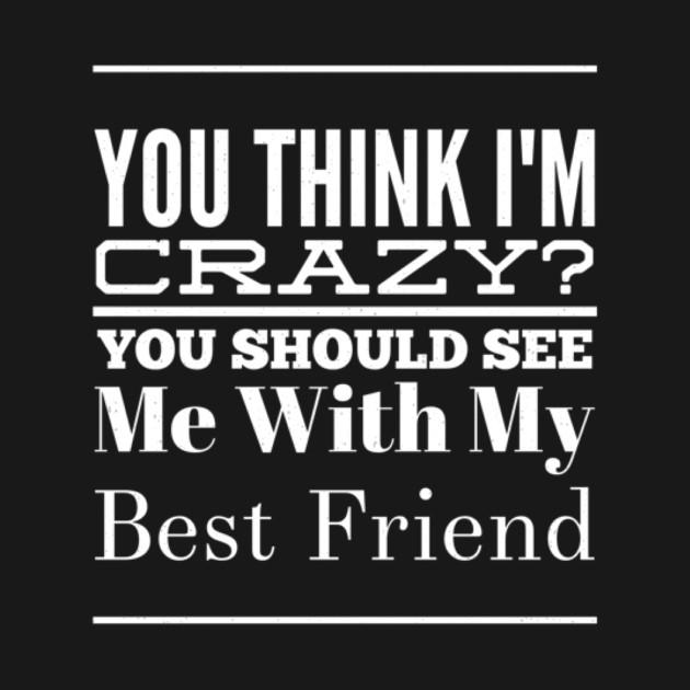 2cb746e1 Best Friend Gift You Think I'm Crazy Friendship Birthday Tee - Best ...