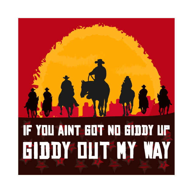 If you ain't got no giddy up, then giddy out my way