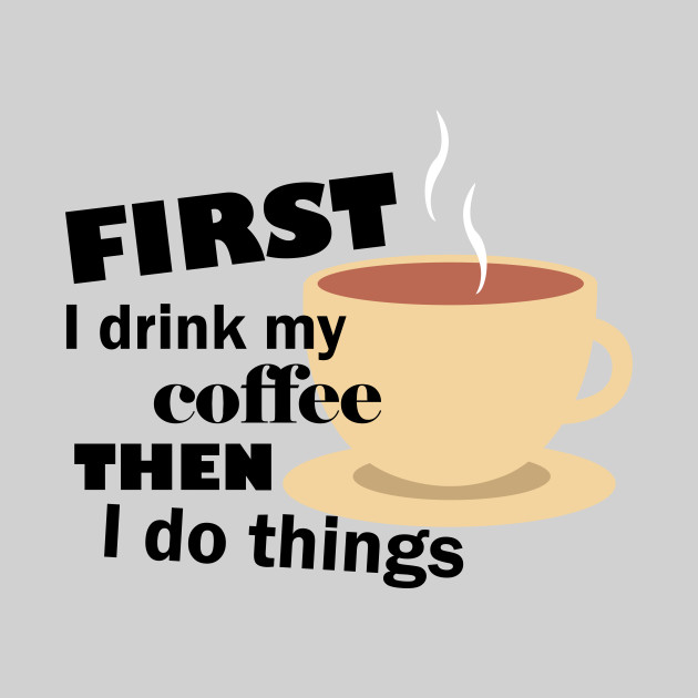First I Drink My Coffee Then I Do Things Funny Funny Coffee