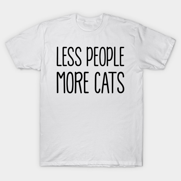01d605a12 Less People More Cats - Less People More Cats - T-Shirt | TeePublic