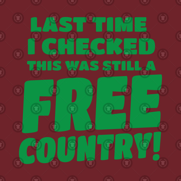 last time I checked this was still a FREE COUNTRY