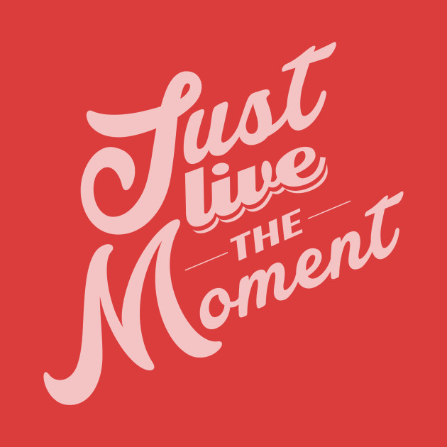 Just Live The Moment