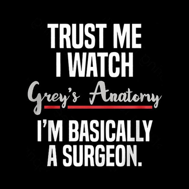 Trust Me I Watch Greys Anatomy Im Basically A Surgeon Trust Me I
