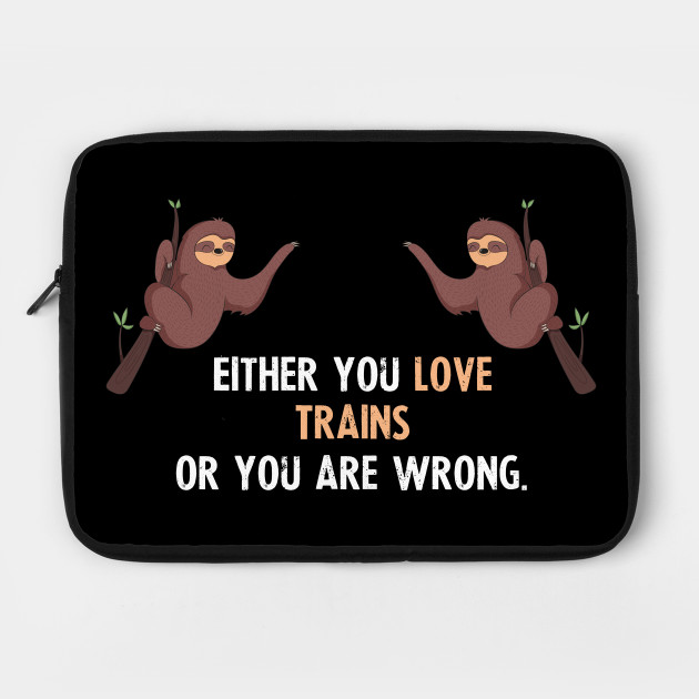 Either You Love Trains Or You Are Wrong - With Cute Sloths Hanging