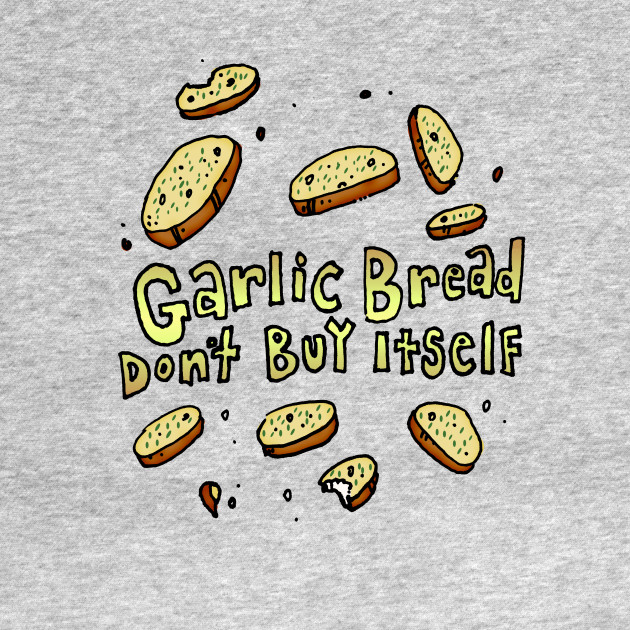 """Garlic Bread Don't Buy Itself"""