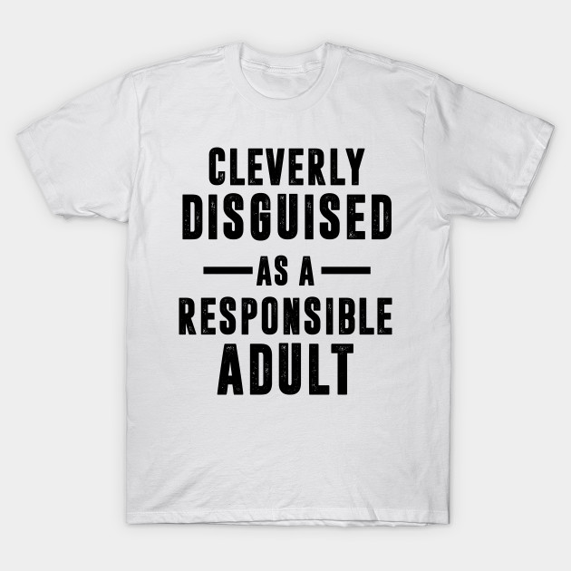 64348e43bed9 Cleverly Disguised As A Responsible Adult - Best Funny Guy - T-Shirt ...