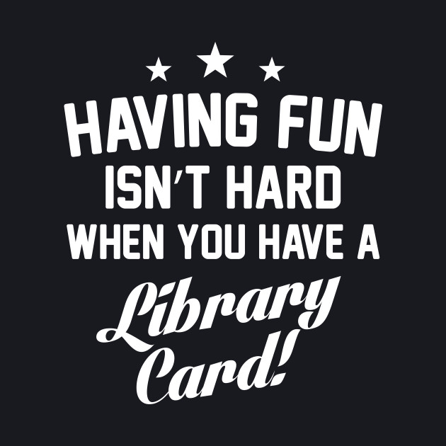 Having Fun Isn't Hard When You Have a Library Card T-Shirt