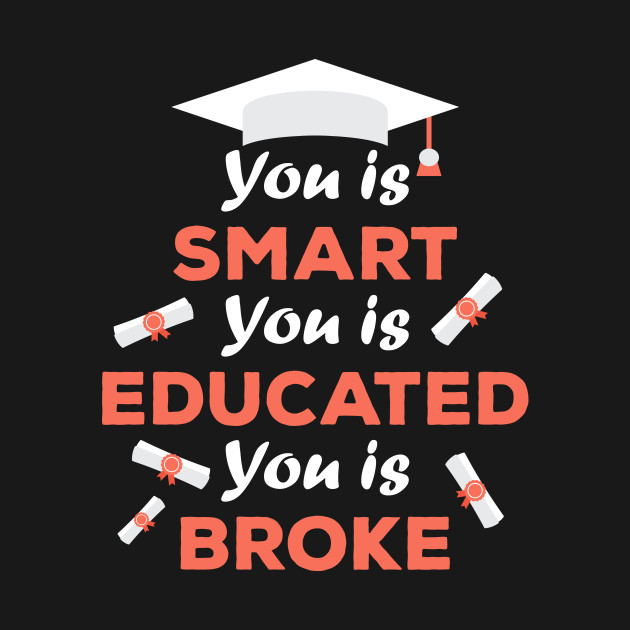 You Is Smart You Is Educated You Is Broke