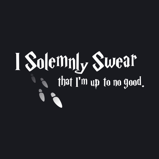 I Solemnly Swear - Mischief Managed