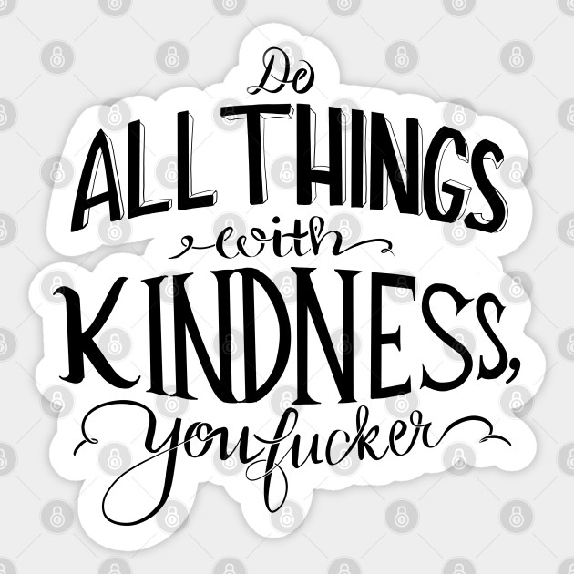 Do All Things With Kindness You F Cker Kindness Sticker Teepublic