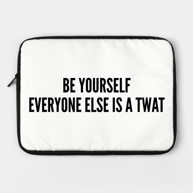Funny - Be Yourself Everyone Else Is A Twat - Funny Joke Statement Humor Slogan
