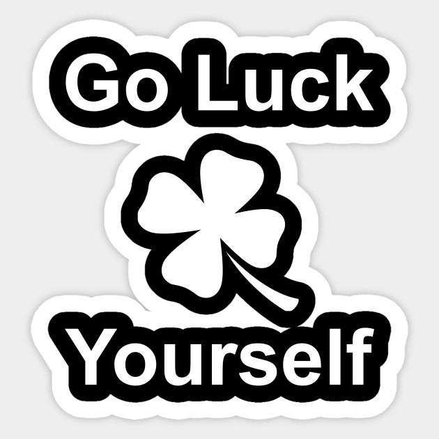 87b128420 Go Luck Yourself St Patricks Day 2018 Irish Shirt TShirt Tee T-Shirt Funny  Sticker