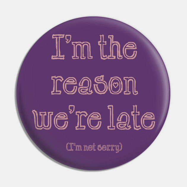 I'm the Reason We're Late